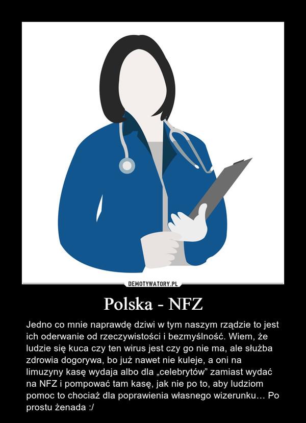 """Polska - NFZ – Jedno co mnie naprawdę dziwi w tym naszym rządzie to jest ich oderwanie od rzeczywistości i bezmyślność. Wiem, że ludzie się kuca czy ten wirus jest czy go nie ma, ale służba zdrowia dogorywa, bo już nawet nie kuleje, a oni na limuzyny kasę wydaja albo dla """"celebrytów"""" zamiast wydać na NFZ i pompować tam kasę, jak nie po to, aby ludziom pomoc to chociaż dla poprawienia własnego wizerunku… Po prostu żenada :/"""