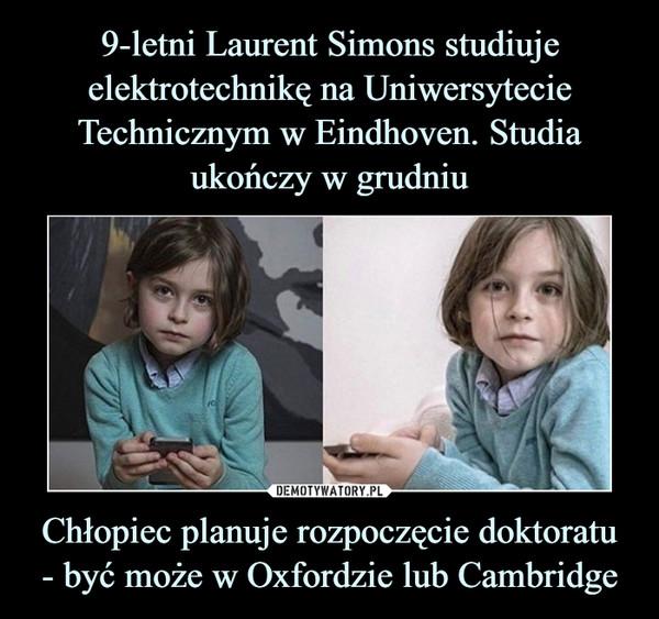 Chłopiec planuje rozpoczęcie doktoratu- być może w Oxfordzie lub Cambridge –
