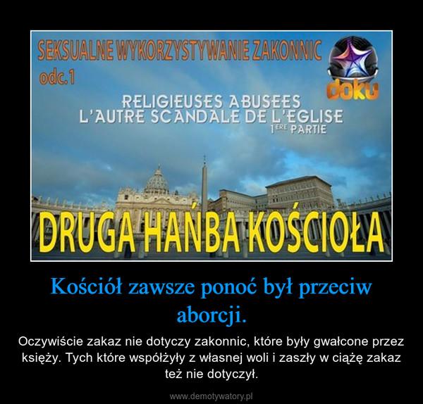 Kościół zawsze ponoć był przeciw aborcji. – Oczywiście zakaz nie dotyczy zakonnic, które były gwałcone przez księży. Tych które współżyły z własnej woli i zaszły w ciążę zakaz też nie dotyczył.