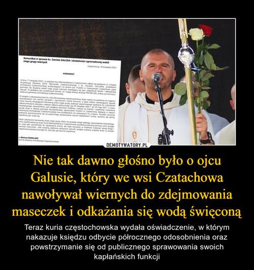 Nie tak dawno głośno było o ojcu Galusie, który we wsi Czatachowa nawoływał wiernych do zdejmowania maseczek i odkażania się wodą święconą
