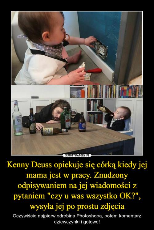 """Kenny Deuss opiekuje się córką kiedy jej mama jest w pracy. Znudzony odpisywaniem na jej wiadomości z pytaniem """"czy u was wszystko OK?"""", wysyła jej po prostu zdjęcia"""
