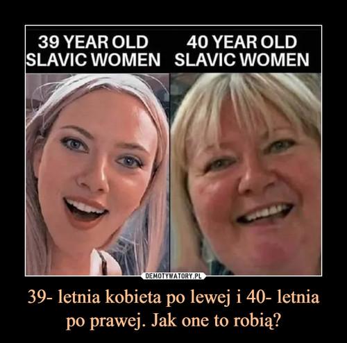 39- letnia kobieta po lewej i 40- letnia po prawej. Jak one to robią?