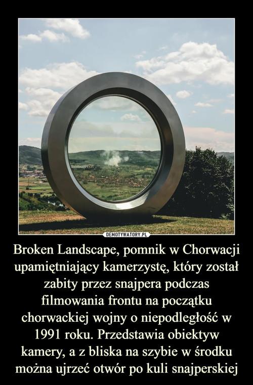 Broken Landscape, pomnik w Chorwacji upamiętniający kamerzystę, który został zabity przez snajpera podczas filmowania frontu na początku chorwackiej wojny o niepodległość w 1991 roku. Przedstawia obiektyw kamery, a z bliska na szybie w środku można ujrzeć otwór po kuli snajperskiej