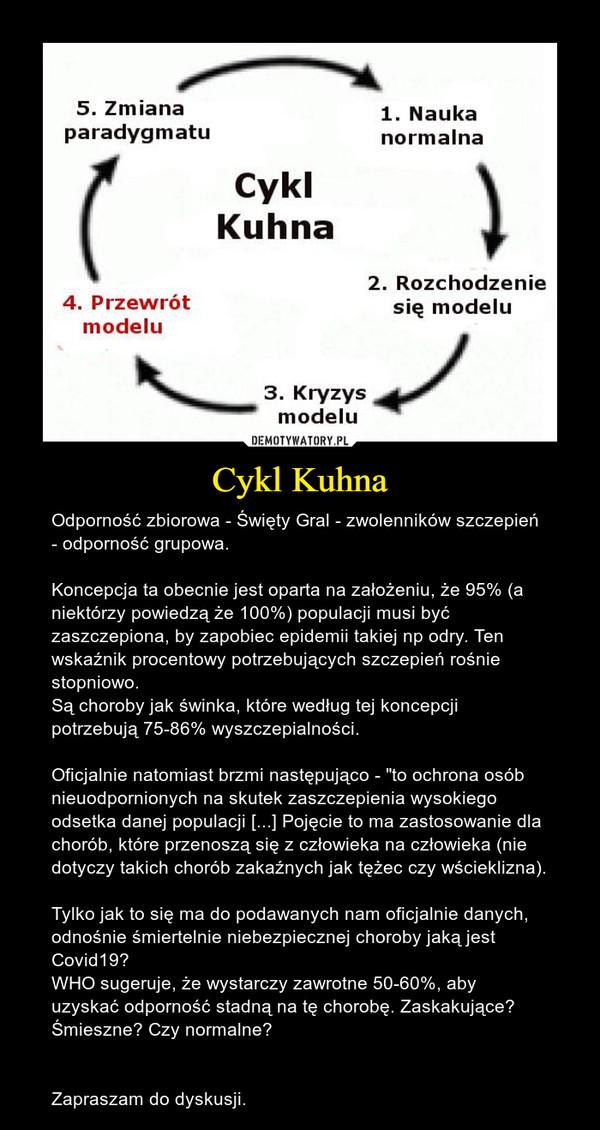 """Cykl Kuhna – Odporność zbiorowa - Święty Gral - zwolenników szczepień - odporność grupowa.Koncepcja ta obecnie jest oparta na założeniu, że 95% (a niektórzy powiedzą że 100%) populacji musi być zaszczepiona, by zapobiec epidemii takiej np odry. Ten wskaźnik procentowy potrzebujących szczepień rośnie stopniowo.Są choroby jak świnka, które według tej koncepcji potrzebują 75-86% wyszczepialności. Oficjalnie natomiast brzmi następująco - """"to ochrona osób nieuodpornionych na skutek zaszczepienia wysokiego odsetka danej populacji [...] Pojęcie to ma zastosowanie dla chorób, które przenoszą się z człowieka na człowieka (nie dotyczy takich chorób zakaźnych jak tężec czy wścieklizna).Tylko jak to się ma do podawanych nam oficjalnie danych, odnośnie śmiertelnie niebezpiecznej choroby jaką jest Covid19?WHO sugeruje, że wystarczy zawrotne 50-60%, aby uzyskać odporność stadną na tę chorobę. Zaskakujące? Śmieszne? Czy normalne?Zapraszam do dyskusji."""