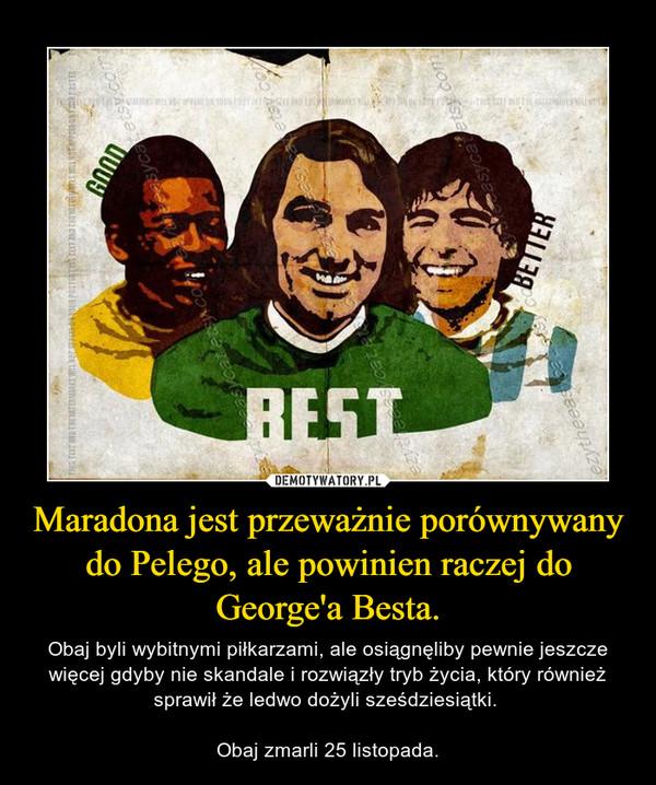 Maradona jest przeważnie porównywany do Pelego, ale powinien raczej do George'a Besta. – Obaj byli wybitnymi piłkarzami, ale osiągnęliby pewnie jeszcze więcej gdyby nie skandale i rozwiązły tryb życia, który również sprawił że ledwo dożyli sześdziesiątki. Obaj zmarli 25 listopada.