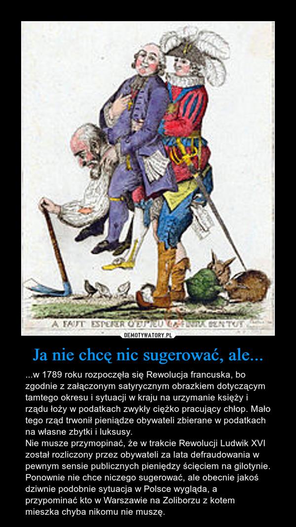 Ja nie chcę nic sugerować, ale... – ...w 1789 roku rozpoczęła się Rewolucja francuska, bo zgodnie z załączonym satyrycznym obrazkiem dotyczącym tamtego okresu i sytuacji w kraju na urzymanie księży i rządu łoży w podatkach zwykły ciężko pracujący chłop. Mało tego rząd trwonił pieniądze obywateli zbierane w podatkach na własne zbytki i luksusy.Nie musze przymopinać, że w trakcie Rewolucji Ludwik XVI został rozliczony przez obywateli za lata defraudowania w pewnym sensie publicznych pieniędzy ścięciem na gilotynie.Ponownie nie chce niczego sugerować, ale obecnie jakoś dziwnie podobnie sytuacja w Polsce wygląda, a przypominać kto w Warszawie na Zoliborzu z kotem mieszka chyba nikomu nie muszę.