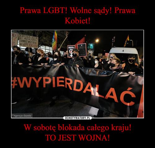 Prawa LGBT! Wolne sądy! Prawa Kobiet! W sobotę blokada całego kraju! TO JEST WOJNA!