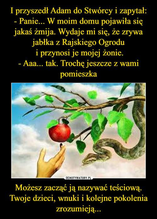 I przyszedł Adam do Stwórcy i zapytał: - Panie... W moim domu pojawiła się jakaś żmija. Wydaje mi się, że zrywa jabłka z Rajskiego Ogrodu  i przynosi je mojej żonie. - Aaa... tak. Trochę jeszcze z wami pomieszka Możesz zacząć ją nazywać teściową. Twoje dzieci, wnuki i kolejne pokolenia zrozumieją...