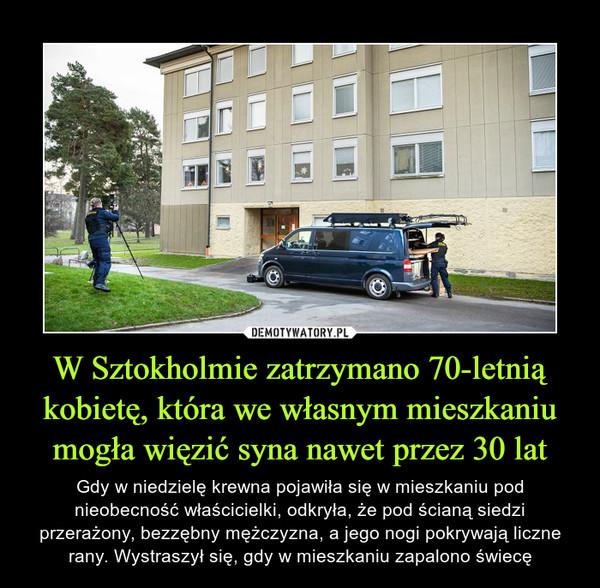 W Sztokholmie zatrzymano 70-letnią kobietę, która we własnym mieszkaniu mogła więzić syna nawet przez 30 lat – Gdy w niedzielę krewna pojawiła się w mieszkaniu pod nieobecność właścicielki, odkryła, że pod ścianą siedzi przerażony, bezzębny mężczyzna, a jego nogi pokrywają liczne rany. Wystraszył się, gdy w mieszkaniu zapalono świecę