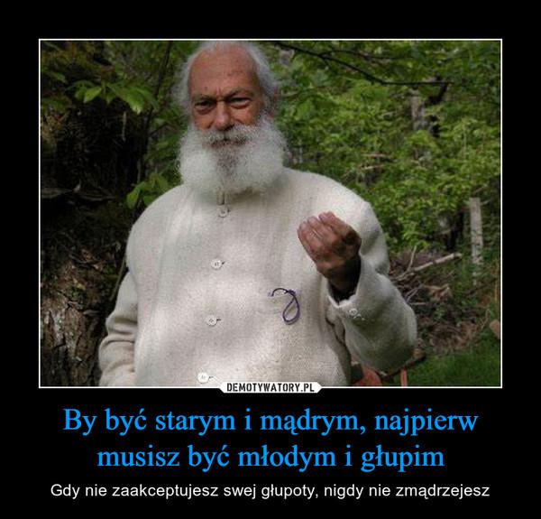 By być starym i mądrym, najpierw musisz być młodym i głupim – Gdy nie zaakceptujesz swej głupoty, nigdy nie zmądrzejesz