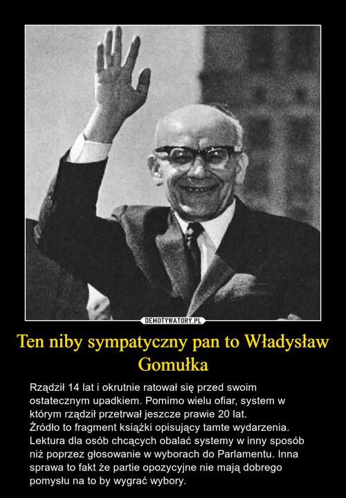Ten niby sympatyczny pan to Władysław Gomułka