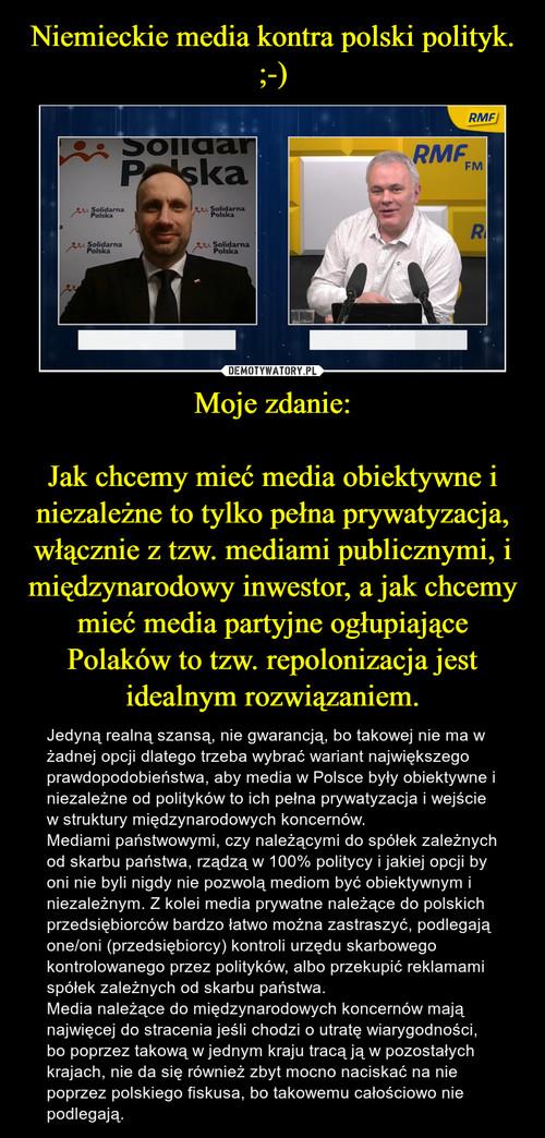 Niemieckie media kontra polski polityk. ;-) Moje zdanie:  Jak chcemy mieć media obiektywne i niezależne to tylko pełna prywatyzacja, włącznie z tzw. mediami publicznymi, i międzynarodowy inwestor, a jak chcemy mieć media partyjne ogłupiające Polaków to tzw. repolonizacja jest idealnym rozwiązaniem.