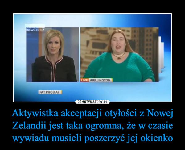 Aktywistka akceptacji otyłości z Nowej Zelandii jest taka ogromna, że w czasie wywiadu musieli poszerzyć jej okienko –