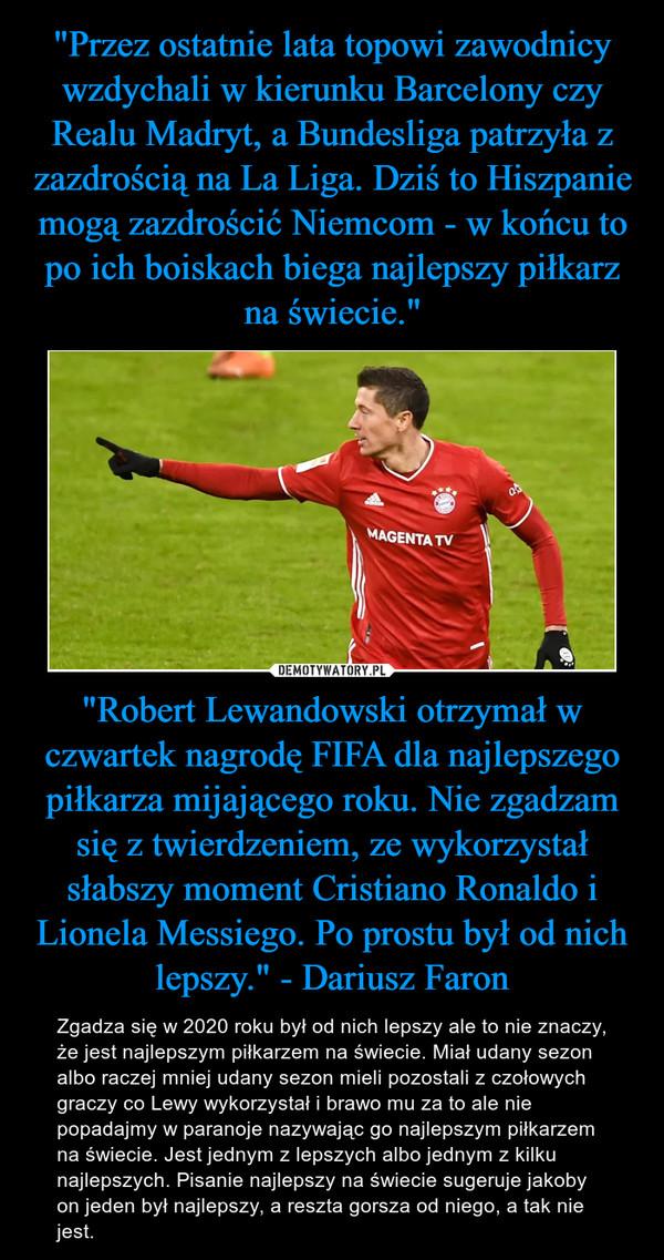 """""""Robert Lewandowski otrzymał w czwartek nagrodę FIFA dla najlepszego piłkarza mijającego roku. Nie zgadzam się z twierdzeniem, ze wykorzystał słabszy moment Cristiano Ronaldo i Lionela Messiego. Po prostu był od nich lepszy."""" - Dariusz Faron – Zgadza się w 2020 roku był od nich lepszy ale to nie znaczy, że jest najlepszym piłkarzem na świecie. Miał udany sezon albo raczej mniej udany sezon mieli pozostali z czołowych graczy co Lewy wykorzystał i brawo mu za to ale nie popadajmy w paranoje nazywając go najlepszym piłkarzem na świecie. Jest jednym z lepszych albo jednym z kilku najlepszych. Pisanie najlepszy na świecie sugeruje jakoby on jeden był najlepszy, a reszta gorsza od niego, a tak nie jest."""