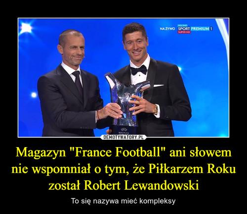 """Magazyn """"France Football"""" ani słowem nie wspomniał o tym, że Piłkarzem Roku został Robert Lewandowski"""