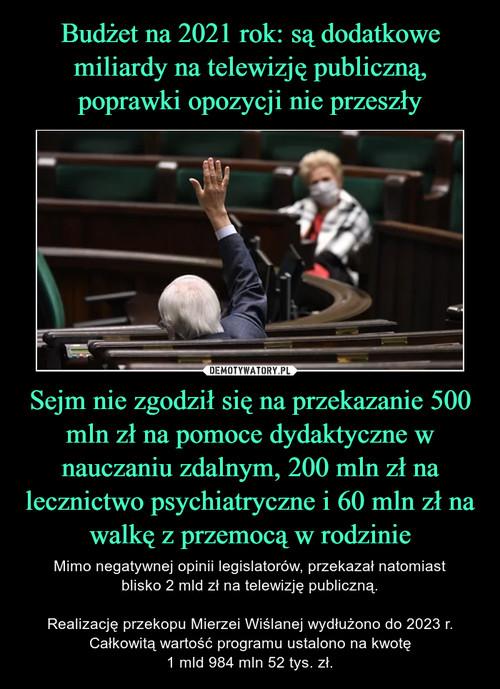 Budżet na 2021 rok: są dodatkowe miliardy na telewizję publiczną, poprawki opozycji nie przeszły Sejm nie zgodził się na przekazanie 500 mln zł na pomoce dydaktyczne w nauczaniu zdalnym, 200 mln zł na lecznictwo psychiatryczne i 60 mln zł na walkę z przemocą w rodzinie