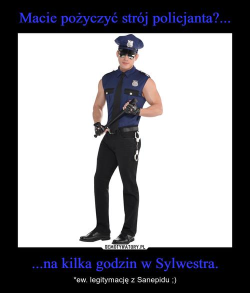 Macie pożyczyć strój policjanta?... ...na kilka godzin w Sylwestra.