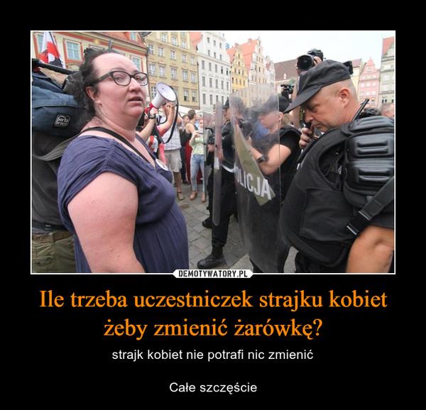 Ile trzeba uczestniczek strajku kobiet żeby zmienić żarówkę? – strajk kobiet nie potrafi nic zmienićCałe szczęście