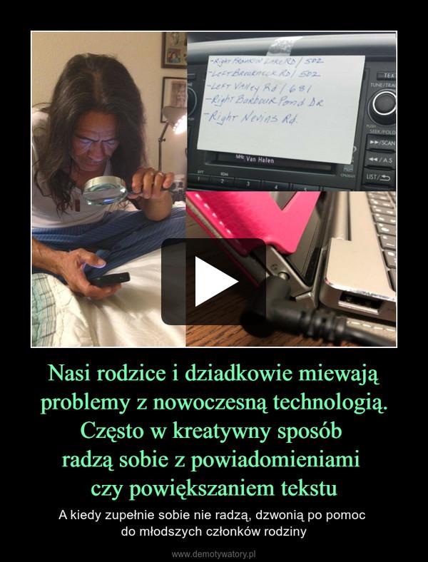 Nasi rodzice i dziadkowie miewają problemy z nowoczesną technologią.Często w kreatywny sposób radzą sobie z powiadomieniami czy powiększaniem tekstu – A kiedy zupełnie sobie nie radzą, dzwonią po pomoc do młodszych członków rodziny