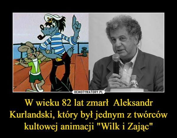 """W wieku 82 lat zmarł  Aleksandr Kurlandski, który był jednym z twórców kultowej animacji """"Wilk i Zając"""" –"""