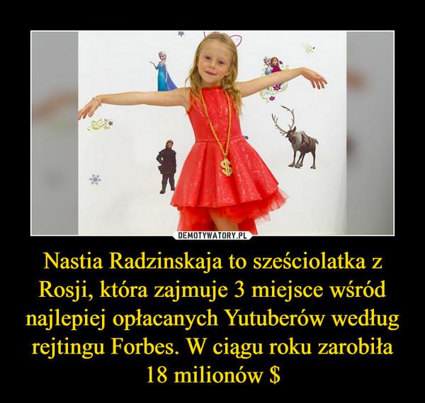 Nastia Radzinskaja to sześciolatka z Rosji, która zajmuje 3 miejsce wśród najlepiej opłacanych Yutuberów według rejtingu Forbes. W ciągu roku zarobiła 18 milionów $ –