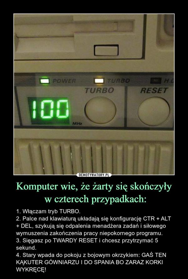 Komputer wie, że żarty się skończyły w czterech przypadkach: – 1. Włączam tryb TURBO.2. Palce nad klawiaturą układają się konfigurację CTR + ALT + DEL, szykują się odpalenia menadżera zadań i siłowego wymuszenia zakończenia pracy niepokornego programu.3. Sięgasz po TWARDY RESET i chcesz przytrzymać 5 sekund.4. Stary wpada do pokoju z bojowym okrzykiem: GAŚ TEN KĄKUTER GÓWNIARZU I DO SPANIA BO ZARAZ KORKI WYKRĘCĘ!
