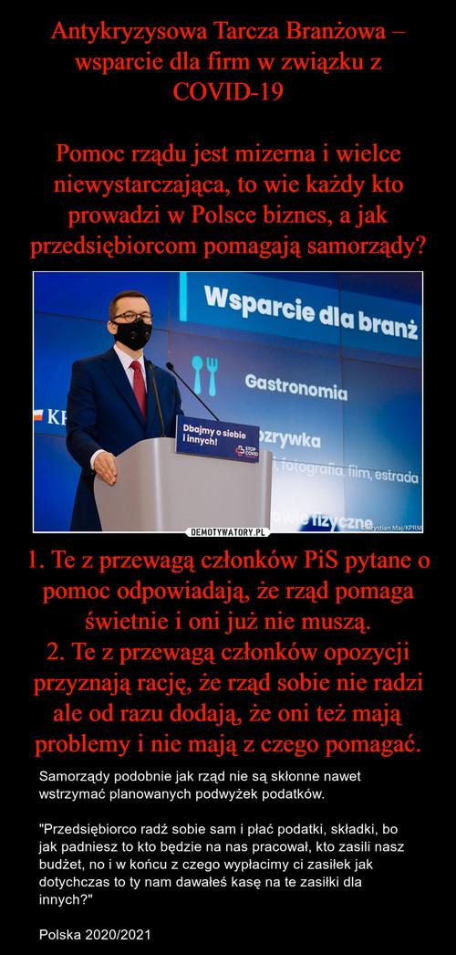 Antykryzysowa Tarcza Branżowa – wsparcie dla firm w związku z COVID-19  Pomoc rządu jest mizerna i wielce niewystarczająca, to wie każdy kto prowadzi w Polsce biznes, a jak przedsiębiorcom pomagają samorządy? 1. Te z przewagą członków PiS pytane o pomoc odpowiadają, że rząd pomaga świetnie i oni już nie muszą. 2. Te z przewagą członków opozycji przyznają rację, że rząd sobie nie radzi ale od razu dodają, że oni też mają problemy i nie mają z czego pomagać.