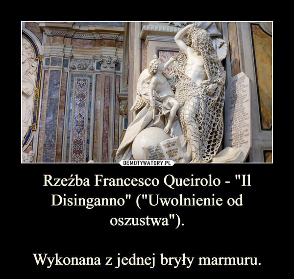 """Rzeźba Francesco Queirolo - """"Il Disinganno"""" (""""Uwolnienie od oszustwa"""").Wykonana z jednej bryły marmuru. –"""