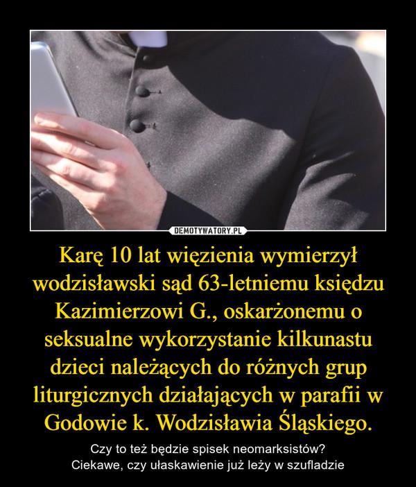 Karę 10 lat więzienia wymierzył wodzisławski sąd 63-letniemu księdzu Kazimierzowi G., oskarżonemu o seksualne wykorzystanie kilkunastu dzieci należących do różnych grup liturgicznych działających w parafii w Godowie k. Wodzisławia Śląskiego. – Czy to też będzie spisek neomarksistów?Ciekawe, czy ułaskawienie już leży w szufladzie
