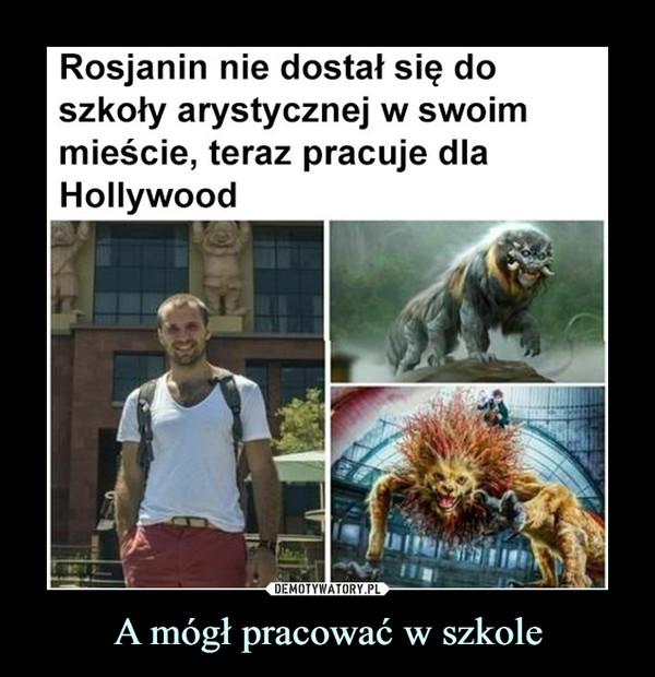 A mógł pracować w szkole –  Rosjanin nie dostał się doszkoły arystycznej w swoimmieście, teraz pracuje dlaHollywood