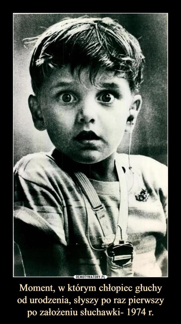 Moment, w którym chłopiec głuchyod urodzenia, słyszy po raz pierwszypo założeniu słuchawki- 1974 r. –