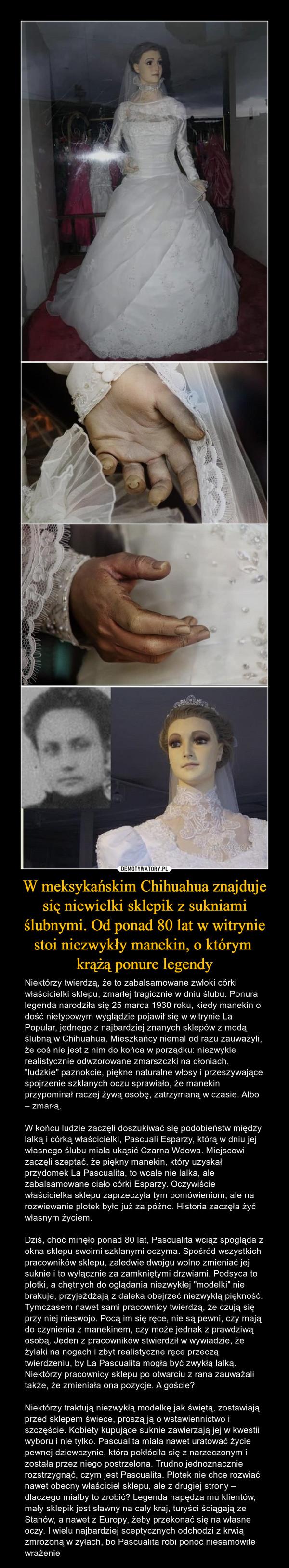 """W meksykańskim Chihuahua znajduje się niewielki sklepik z sukniami ślubnymi. Od ponad 80 lat w witrynie stoi niezwykły manekin, o którym krążą ponure legendy – Niektórzy twierdzą, że to zabalsamowane zwłoki córki właścicielki sklepu, zmarłej tragicznie w dniu ślubu. Ponura legenda narodziła się 25 marca 1930 roku, kiedy manekin o dość nietypowym wyglądzie pojawił się w witrynie La Popular, jednego z najbardziej znanych sklepów z modą ślubną w Chihuahua. Mieszkańcy niemal od razu zauważyli, że coś nie jest z nim do końca w porządku: niezwykle realistycznie odwzorowane zmarszczki na dłoniach, """"ludzkie"""" paznokcie, piękne naturalne włosy i przeszywające spojrzenie szklanych oczu sprawiało, że manekin przypominał raczej żywą osobę, zatrzymaną w czasie. Albo – zmarłą. W końcu ludzie zaczęli doszukiwać się podobieństw między lalką i córką właścicielki, Pascuali Esparzy, którą w dniu jej własnego ślubu miała ukąsić Czarna Wdowa. Miejscowi zaczęli szeptać, że piękny manekin, który uzyskał przydomek La Pascualita, to wcale nie lalka, ale zabalsamowane ciało córki Esparzy. Oczywiście właścicielka sklepu zaprzeczyła tym pomówieniom, ale na rozwiewanie plotek było już za późno. Historia zaczęła żyć własnym życiem. Dziś, choć minęło ponad 80 lat, Pascualita wciąż spogląda z okna sklepu swoimi szklanymi oczyma. Spośród wszystkich pracowników sklepu, zaledwie dwojgu wolno zmieniać jej suknie i to wyłącznie za zamkniętymi drzwiami. Podsyca to plotki, a chętnych do oglądania niezwykłej """"modelki"""" nie brakuje, przyjeżdżają z daleka obejrzeć niezwykłą piękność. Tymczasem nawet sami pracownicy twierdzą, że czują się przy niej nieswojo. Pocą im się ręce, nie są pewni, czy mają do czynienia z manekinem, czy może jednak z prawdziwą osobą. Jeden z pracowników stwierdził w wywiadzie, że żylaki na nogach i zbyt realistyczne ręce przeczą twierdzeniu, by La Pascualita mogła być zwykłą lalką. Niektórzy pracownicy sklepu po otwarciu z rana zauważali także, że zmieniała ona pozycje. A goście? Niekt"""