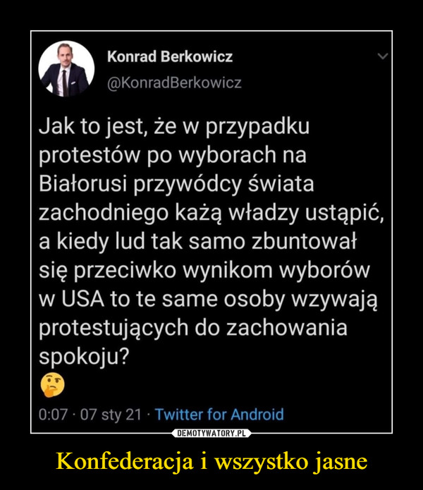 Konfederacja i wszystko jasne –  Konrad Berkowicz ®KonradBerkowicz Jak to jest, że w przypadku protestów po wyborach na Białorusi przywódcy świata zachodniego każą władzy ustąpić, a kiedy lud tak samo zbuntował się przeciwko wynikom wyborów w USA to te same osoby wzywają protestujących do zachowania spokoju? 0:07 • 07 sty 21 Twitter for Android