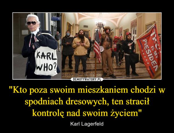 """""""Kto poza swoim mieszkaniem chodzi w spodniach dresowych, ten stracił kontrolę nad swoim życiem"""" – Karl Lagerfeld"""