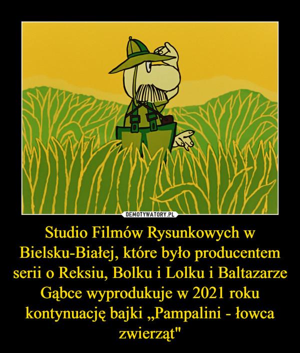"""Studio Filmów Rysunkowych w Bielsku-Białej, które było producentem serii o Reksiu, Bolku i Lolku i Baltazarze Gąbce wyprodukuje w 2021 roku kontynuację bajki """"Pampalini - łowca zwierząt"""" –"""