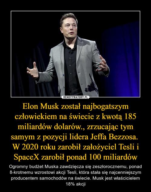 Elon Musk został najbogatszym człowiekiem na świecie z kwotą 185 miliardów dolarów., zrzucając tym samym z pozycji lidera Jeffa Bezzosa.  W 2020 roku zarobił założyciel Tesli i SpaceX zarobił ponad 100 miliardów
