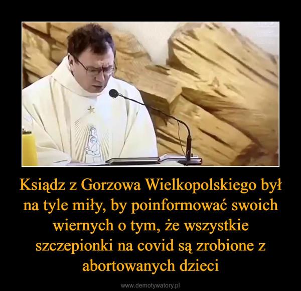 Ksiądz z Gorzowa Wielkopolskiego był na tyle miły, by poinformować swoich wiernych o tym, że wszystkie szczepionki na covid są zrobione z abortowanych dzieci –