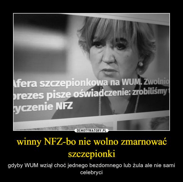 winny NFZ-bo nie wolno zmarnować szczepionki – gdyby WUM wziął choć jednego bezdomnego lub żula ale nie sami celebryci