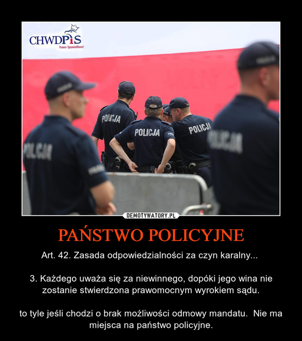 PAŃSTWO POLICYJNE – Art. 42. Zasada odpowiedzialności za czyn karalny... 3. Każdego uważa się za niewinnego, dopóki jego wina nie zostanie stwierdzona prawomocnym wyrokiem sądu.to tyle jeśli chodzi o brak możliwości odmowy mandatu.  Nie ma miejsca na państwo policyjne.