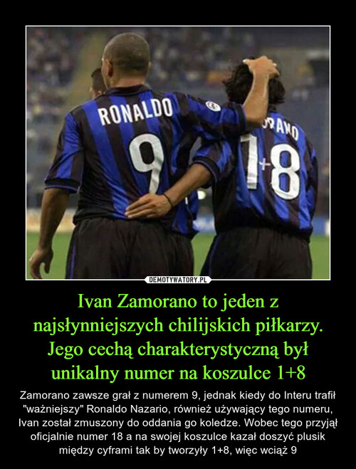 Ivan Zamorano to jeden z najsłynniejszych chilijskich piłkarzy. Jego cechą charakterystyczną był unikalny numer na koszulce 1+8