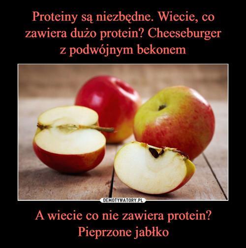 Proteiny są niezbędne. Wiecie, co zawiera dużo protein? Cheeseburger z podwójnym bekonem A wiecie co nie zawiera protein? Pieprzone jabłko