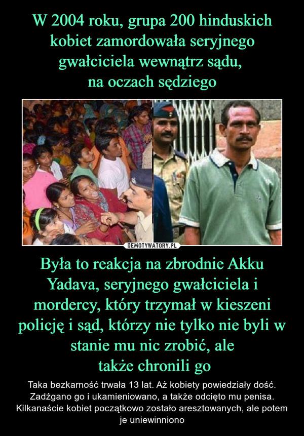 Była to reakcja na zbrodnie Akku Yadava, seryjnego gwałciciela i mordercy, który trzymał w kieszeni policję i sąd, którzy nie tylko nie byli w stanie mu nic zrobić, ale także chronili go – Taka bezkarność trwała 13 lat. Aż kobiety powiedziały dość. Zadźgano go i ukamieniowano, a także odcięto mu penisa. Kilkanaście kobiet początkowo zostało aresztowanych, ale potem je uniewinniono