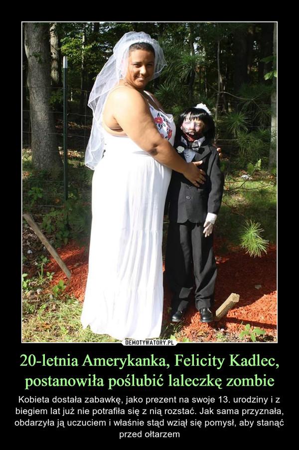 20-letnia Amerykanka, Felicity Kadlec, postanowiła poślubić laleczkę zombie – Kobieta dostała zabawkę, jako prezent na swoje 13. urodziny i z biegiem lat już nie potrafiła się z nią rozstać. Jak sama przyznała, obdarzyła ją uczuciem i właśnie stąd wziął się pomysł, aby stanąć przed ołtarzem