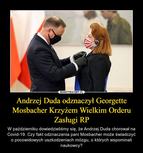 Andrzej Duda odznaczył Georgette Mosbacher Krzyżem Wielkim Orderu Zasługi RP – W październiku dowiedzieliśmy się, że Andrzej Duda chorował na Covid-19. Czy fakt odznaczenia pani Mosbacher może świadczyć o pocowidowych uszkodzeniach mózgu, o których wspominali naukowcy?