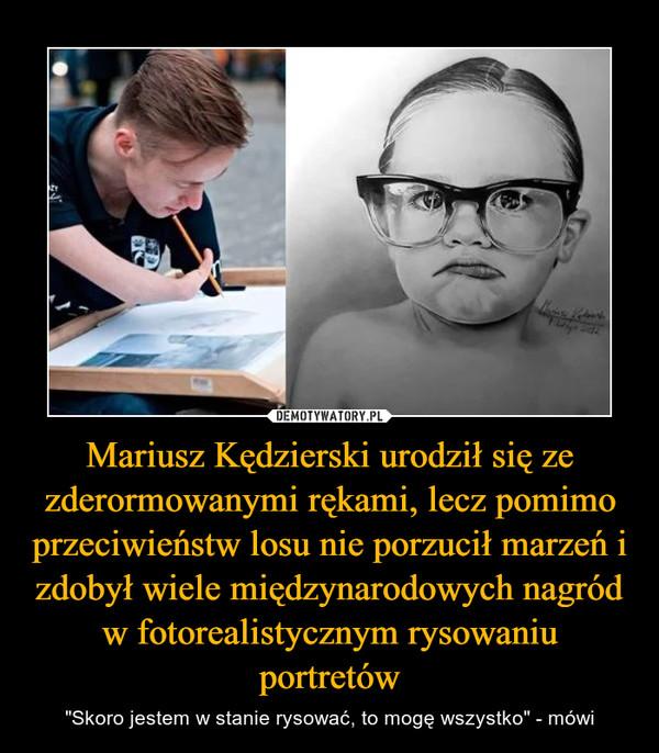"""Mariusz Kędzierski urodził się ze zderormowanymi rękami, lecz pomimo przeciwieństw losu nie porzucił marzeń i zdobył wiele międzynarodowych nagród w fotorealistycznym rysowaniu portretów – """"Skoro jestem w stanie rysować, to mogę wszystko"""" - mówi"""