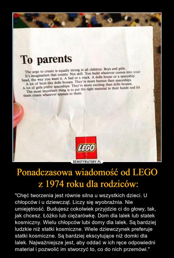 """Ponadczasowa wiadomość od LEGO z 1974 roku dla rodziców: – """"Chęć tworzenia jest równie silna u wszystkich dzieci. U chłopców i u dziewcząt. Liczy się wyobraźnia. Nie umiejętność. Budujesz cokolwiek przyjdzie ci do głowy, tak, jak chcesz. Łóżko lub ciężarówkę. Dom dla lalek lub statek kosmiczny. Wielu chłopców lubi domy dla lalek. Są bardziej ludzkie niż statki kosmiczne. Wiele dziewczynek preferuje statki kosmiczne. Są bardziej ekscytujące niż domki dla lalek. Najważniejsze jest, aby oddać w ich ręce odpowiedni materiał i pozwolić im stworzyć to, co do nich przemówi."""""""