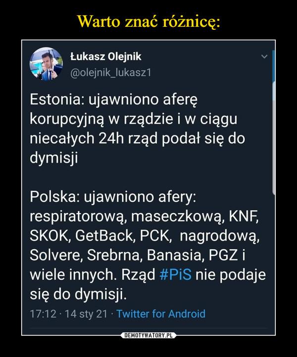 –  Łukasz Olejnik@olejnik_lukasz1Estonia: ujawniono aferę korupcyjną w rządzie i w ciągu niecałych 24h rząd podał się do dymisjiPolska: ujawniono afery: respiratorową, maseczkową, KNF, SKOK, GetBack, PCK,  nagrodową, Solvere, Srebrna, Banasia, PGZ i wiele innych. Rząd #PiS nie podaje się do dymisji.