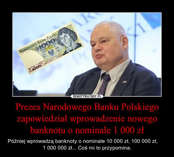 Prezes Narodowego Banku Polskiego zapowiedział wprowadzenie nowego banknotu o nominale 1 000 zł – Później wprowadzą banknoty o nominale 10 000 zł, 100 000 zł,            1 000 000 zł... Coś mi to przypomina.