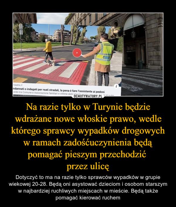 Na razie tylko w Turynie będzie wdrażane nowe włoskie prawo, wedle którego sprawcy wypadków drogowych w ramach zadośćuczynienia będą pomagać pieszym przechodzić przez ulicę – Dotyczyć to ma na razie tylko sprawców wypadków w grupie wiekowej 20-28. Będą oni asystować dzieciom i osobom starszym w najbardziej ruchliwych miejscach w mieście. Będą także pomagać kierować ruchem