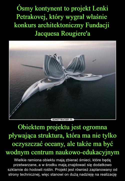 Ósmy kontynent to projekt Lenki Petrakovej, który wygrał właśnie  konkurs architektoniczny Fundacji  Jacquesa Rougiere'a Obiektem projektu jest ogromna pływająca struktura, która ma nie tylko oczyszczać oceany, ale także ma być wodnym centrum naukowo-edukacyjnym